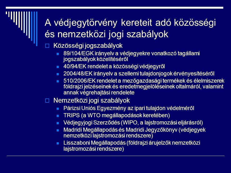 A védjegytörvény kereteit adó közösségi és nemzetközi jogi szabályok  Közösségi jogszabályok  89/104/EGK irányelv a védjegyekre vonatkozó tagállami jogszabályok közelítéséről  40/94/EK rendelet a közösségi védjegyről  2004/48/EK irányelv a szellemi tulajdonjogok érvényesítéséről  510/2006/EK rendelet a mezőgazdasági termékek és élelmiszerek földrajzi jelzéseinek és eredetmegjelöléseinek oltalmáról, valamint annak végrehajtási rendelete  Nemzetközi jogi szabályok  Párizsi Uniós Egyezmény az ipari tulajdon védelméről  TRIPS (a WTO megállapodások keretében)  Védjegyjogi Szerződés (WIPO, a lajstromozási eljárásról)  Madridi Megállapodás és Madridi Jegyzőkönyv (védjegyek nemzetközi lajstromozási rendszere)  Lisszaboni Megállapodás (földrajzi árujelzők nemzetközi lajstromozási rendszere)