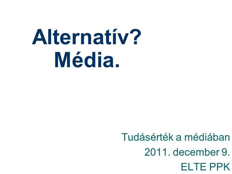 Alternatív? Média. Tudásérték a médiában 2011. december 9. ELTE PPK