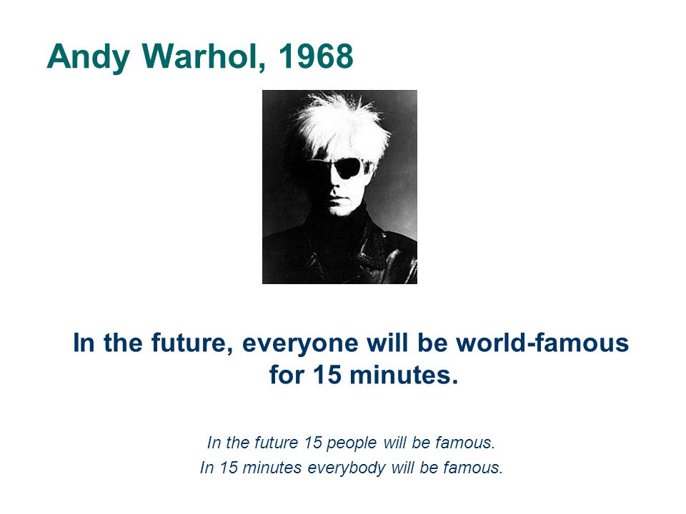 Andy Warhol, 1968 In the future, everyone will be world-famous for 15 minutes. In the future 15 people will be famous. In 15 minutes everybody will be