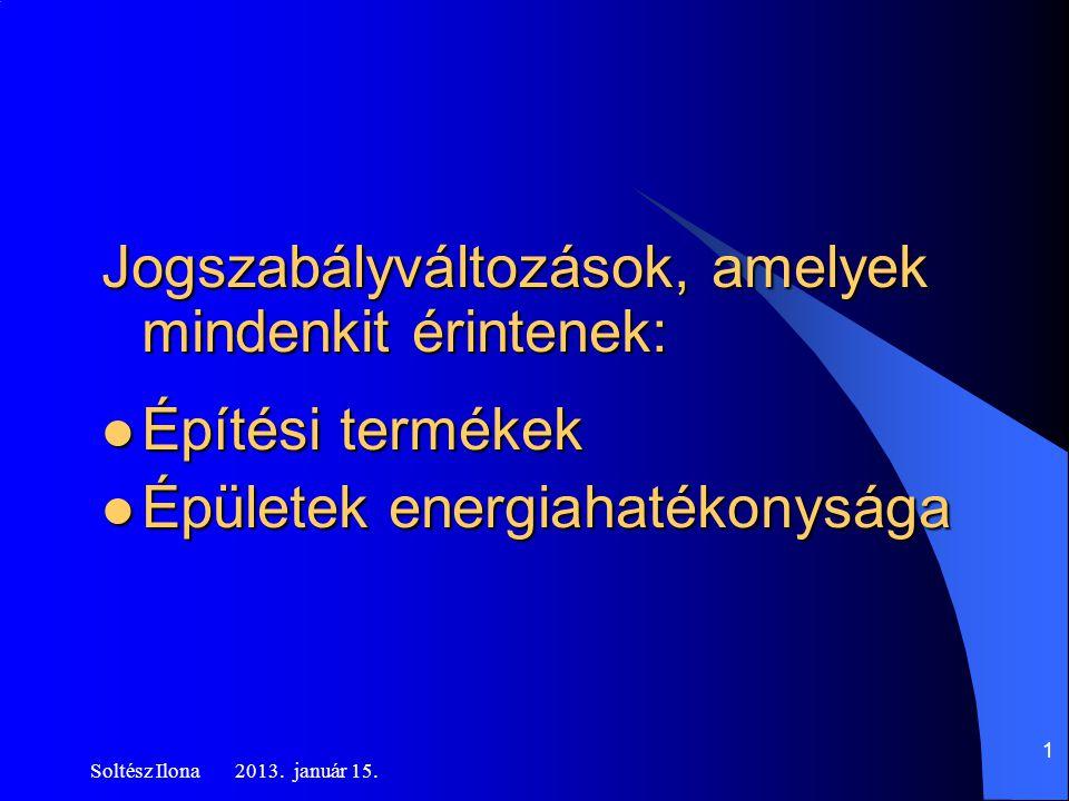Jogszabályváltozások, amelyek mindenkit érintenek:  Építési termékek  Épületek energiahatékonysága Soltész Ilona 2013.