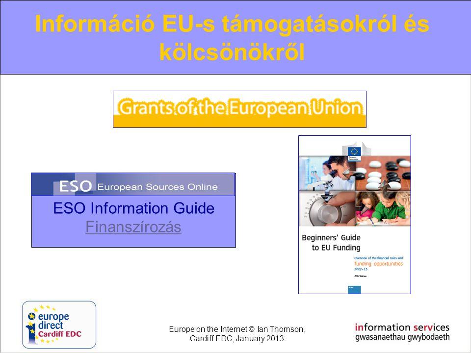 Információ EU-s támogatásokról és kölcsönökről ESO Information Guide Finanszírozás Europe on the Internet © Ian Thomson, Cardiff EDC, January 2013