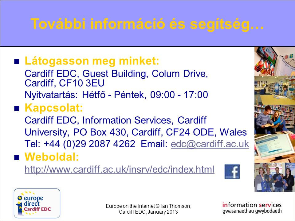 For further information and help…  Látogasson meg minket: Cardiff EDC, Guest Building, Colum Drive, Cardiff, CF10 3EU Nyitvatartás: Hétfő - Péntek, 0