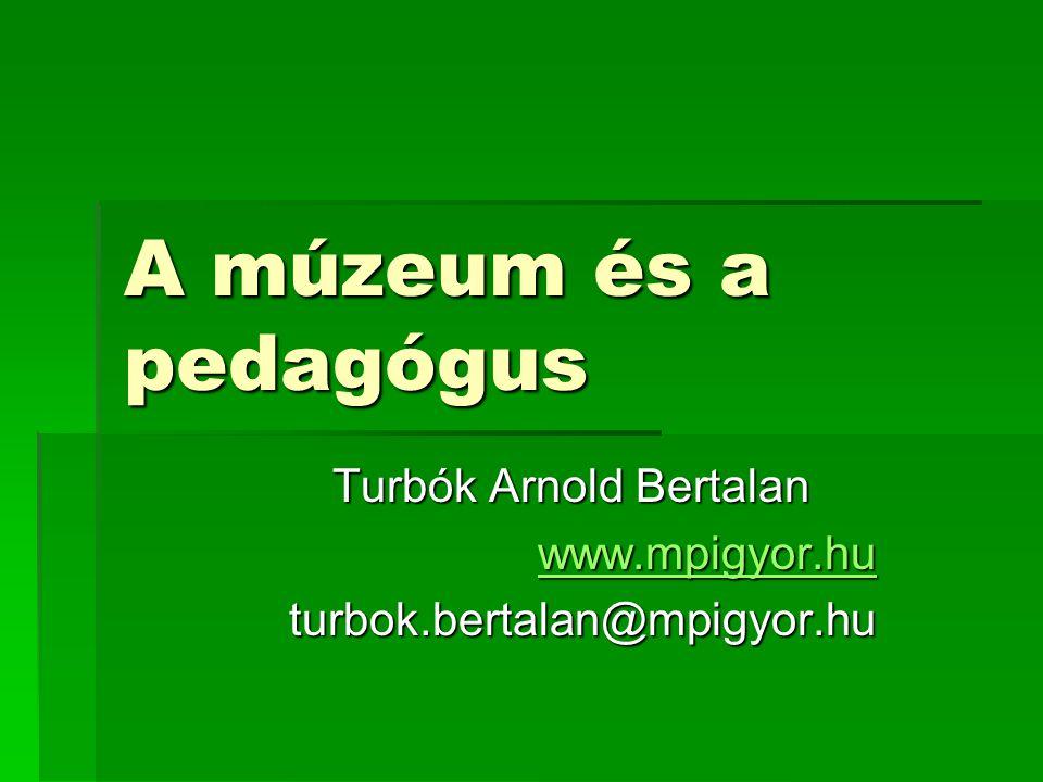A múzeum és a pedagógus Turbók Arnold Bertalan www.mpigyor.hu turbok.bertalan@mpigyor.hu