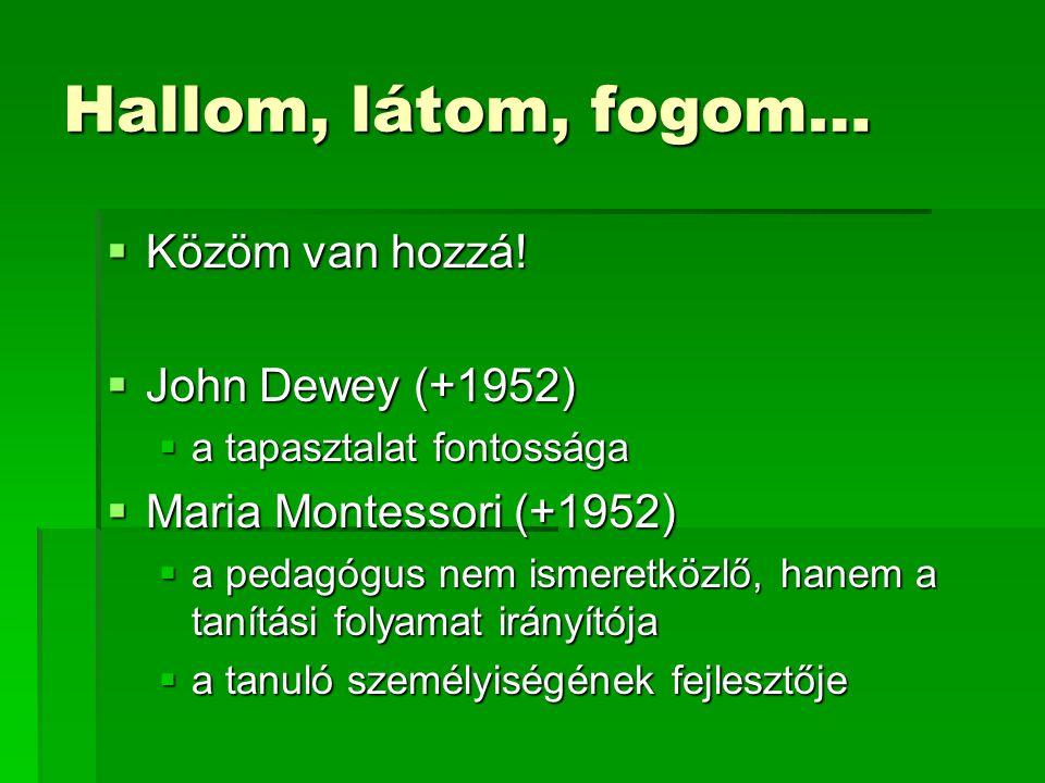 Hallom, látom, fogom…  Közöm van hozzá!  John Dewey (+1952)  a tapasztalat fontossága  Maria Montessori (+1952)  a pedagógus nem ismeretközlő, ha