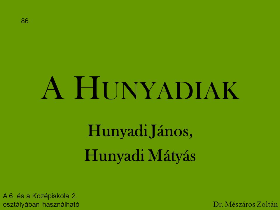 A H UNYADIAK Hunyadi János, Hunyadi Mátyás A 6. és a Középiskola 2. osztályában használható Dr. Mészáros Zoltán 86.