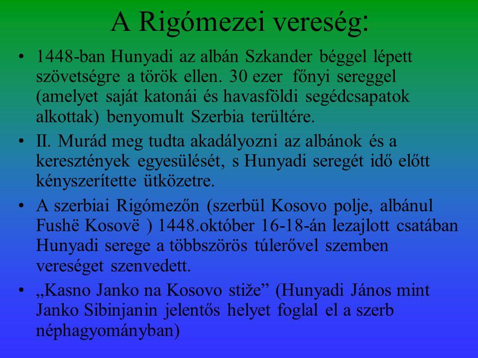 A Rigómezei vereség : •1448-ban Hunyadi az albán Szkander béggel lépett szövetségre a török ellen. 30 ezer főnyi sereggel (amelyet saját katonái és ha