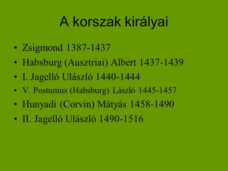 A korszak királyai •Zsigmond 1387-1437 •Habsburg (Ausztriai) Albert 1437-1439 •I. Jagelló Ulászló 1440-1444 •V. Postumus (Habsburg) László 1445-1457 •