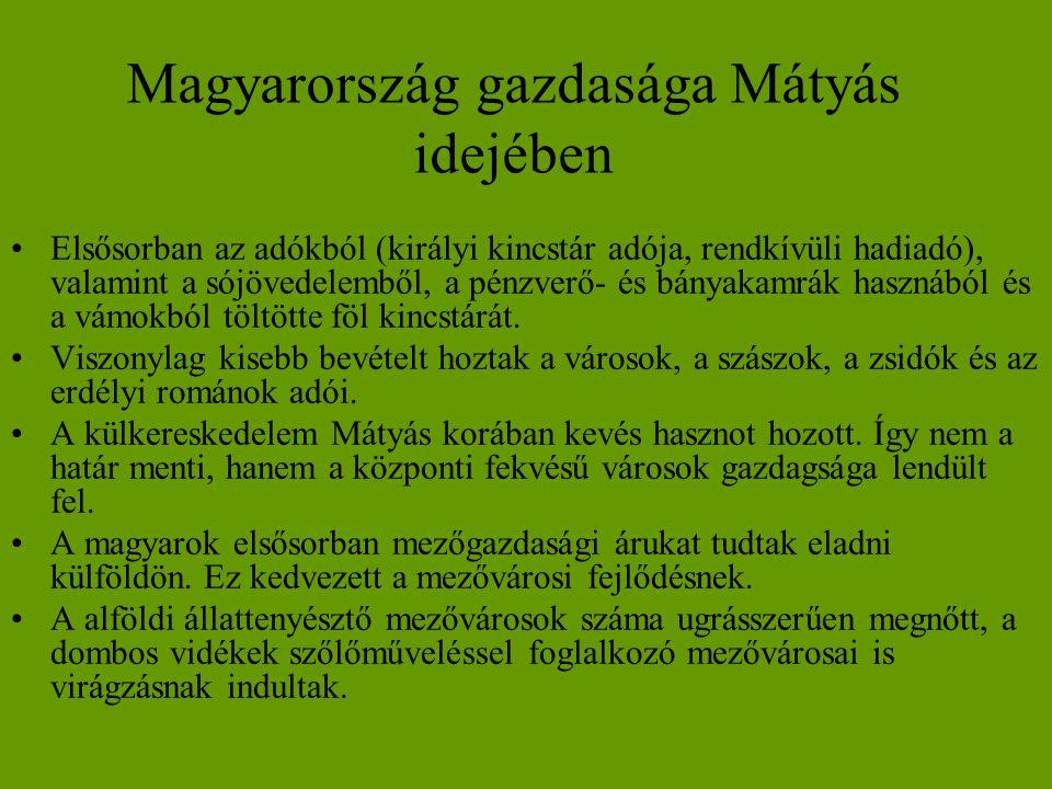 Magyarország gazdasága Mátyás idejében •Elsősorban az adókból (királyi kincstár adója, rendkívüli hadiadó), valamint a sójövedelemből, a pénzverő- és