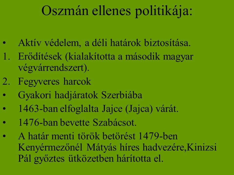 Oszmán ellenes politikája: •Aktív védelem, a déli határok biztosítása. 1.Erődítések (kialakította a második magyar végvárrendszert). 2.Fegyveres harco