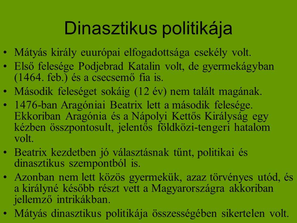 Dinasztikus politikája •Mátyás király euurópai elfogadottsága csekély volt. •Első felesége Podjebrad Katalin volt, de gyermekágyban (1464. feb.) és a