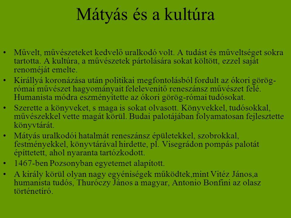 Mátyás és a kultúra •Művelt, művészeteket kedvelő uralkodó volt. A tudást és műveltséget sokra tartotta. A kultúra, a művészetek pártolására sokat köl