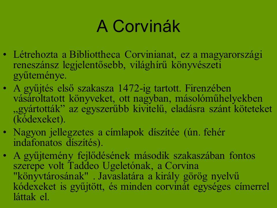 A Corvinák •Létrehozta a Bibliottheca Corvinianat, ez a magyarországi reneszánsz legjelentősebb, világhírű könyvészeti gyűteménye. •A gyűjtés első sza
