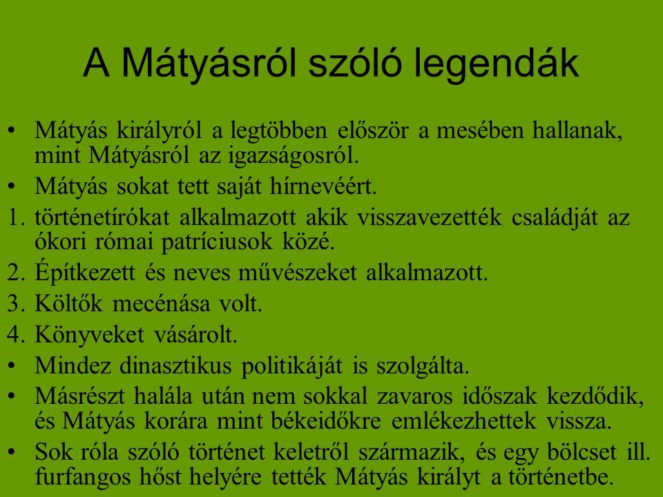 A Mátyásról szóló legendák •Mátyás királyról a legtöbben először a mesében hallanak, mint Mátyásról az igazságosról. •Mátyás sokat tett saját hírnevéé