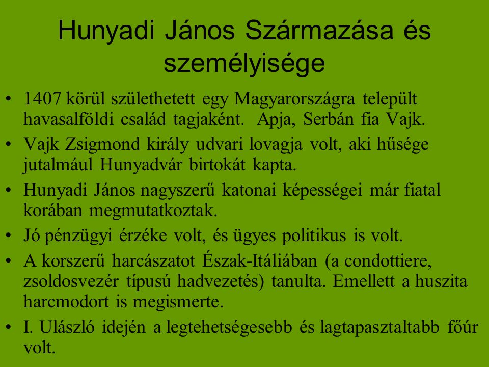 Hunyadi János Származása és személyisége •1407 körül születhetett egy Magyarországra települt havasalföldi család tagjaként. Apja, Serbán fia Vajk. •V