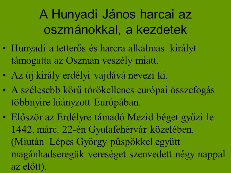 A Hunyadi János harcai az oszmánokkal, a kezdetek •Hunyadi a tetterős és harcra alkalmas királyt támogatta az Oszmán veszély miatt. •Az új király erdé