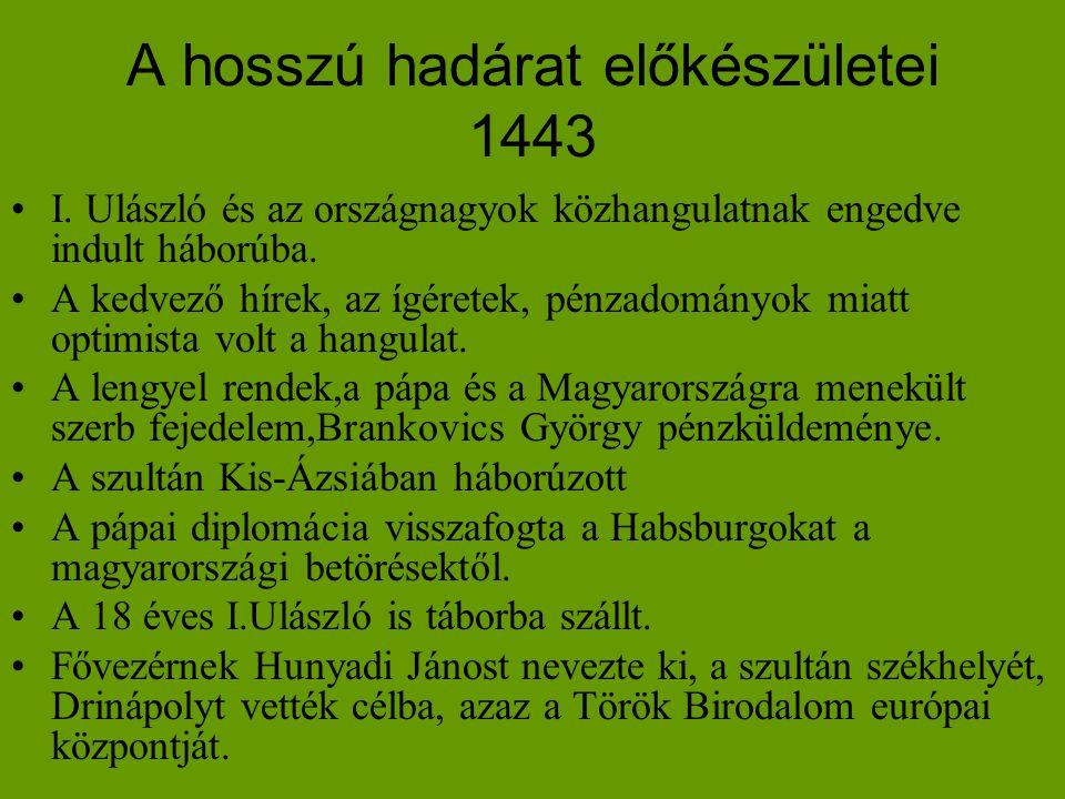 A hosszú hadárat előkészületei 1443 •I. Ulászló és az országnagyok közhangulatnak engedve indult háborúba. •A kedvező hírek, az ígéretek, pénzadományo