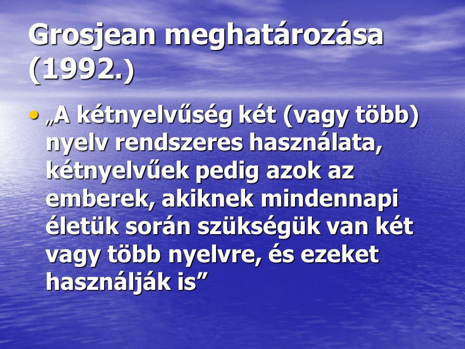 """Grosjean meghatározása (1992.) • """" A kétnyelvűség két (vagy több) nyelv rendszeres használata, kétnyelvűek pedig azok az emberek, akiknek mindennapi életük során szükségük van két vagy több nyelvre, és ezeket használják is"""