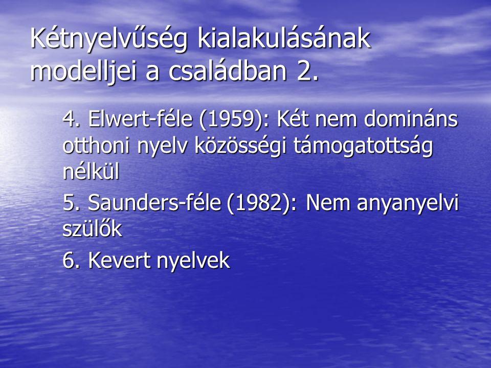 Kétnyelvűség kialakulásának modelljei a családban 2. 4. Elwert-féle (1959): Két nem domináns otthoni nyelv közösségi támogatottság nélkül 5. Saunders-