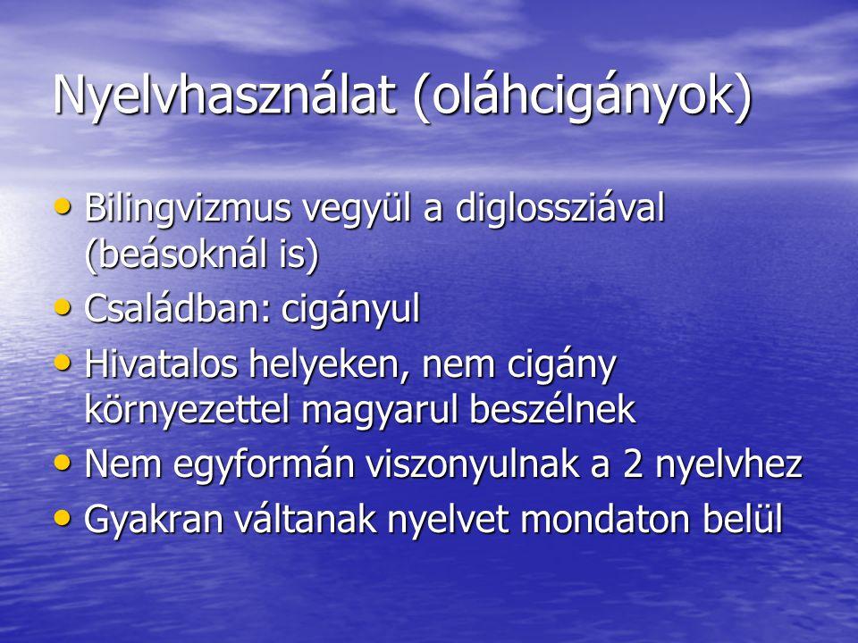 Nyelvhasználat (oláhcigányok) • Bilingvizmus vegyül a diglossziával (beásoknál is) • Családban: cigányul • Hivatalos helyeken, nem cigány környezettel magyarul beszélnek • Nem egyformán viszonyulnak a 2 nyelvhez • Gyakran váltanak nyelvet mondaton belül