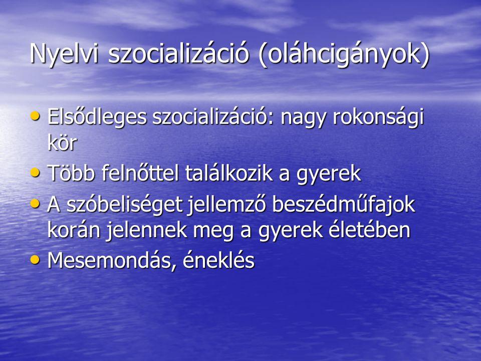 Nyelvi szocializáció (oláhcigányok) • Elsődleges szocializáció: nagy rokonsági kör • Több felnőttel találkozik a gyerek • A szóbeliséget jellemző beszédműfajok korán jelennek meg a gyerek életében • Mesemondás, éneklés
