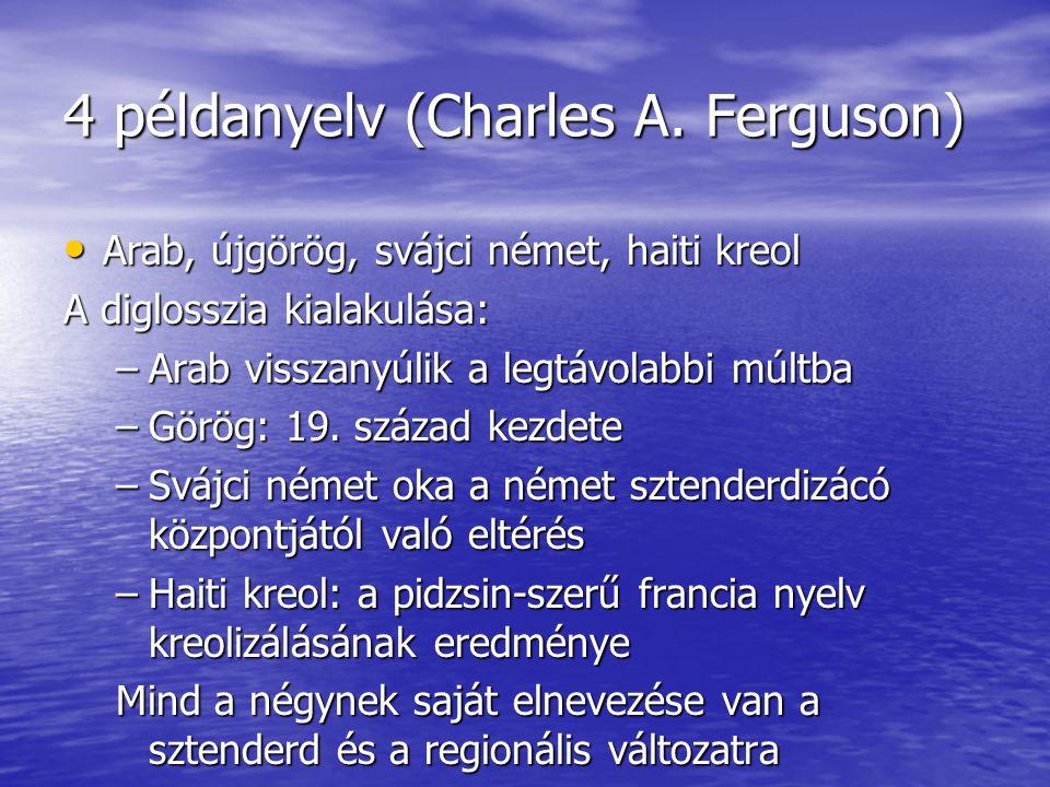 4 példanyelv (Charles A. Ferguson) • Arab, újgörög, svájci német, haiti kreol A diglosszia kialakulása: –Arab visszanyúlik a legtávolabbi múltba –Görö