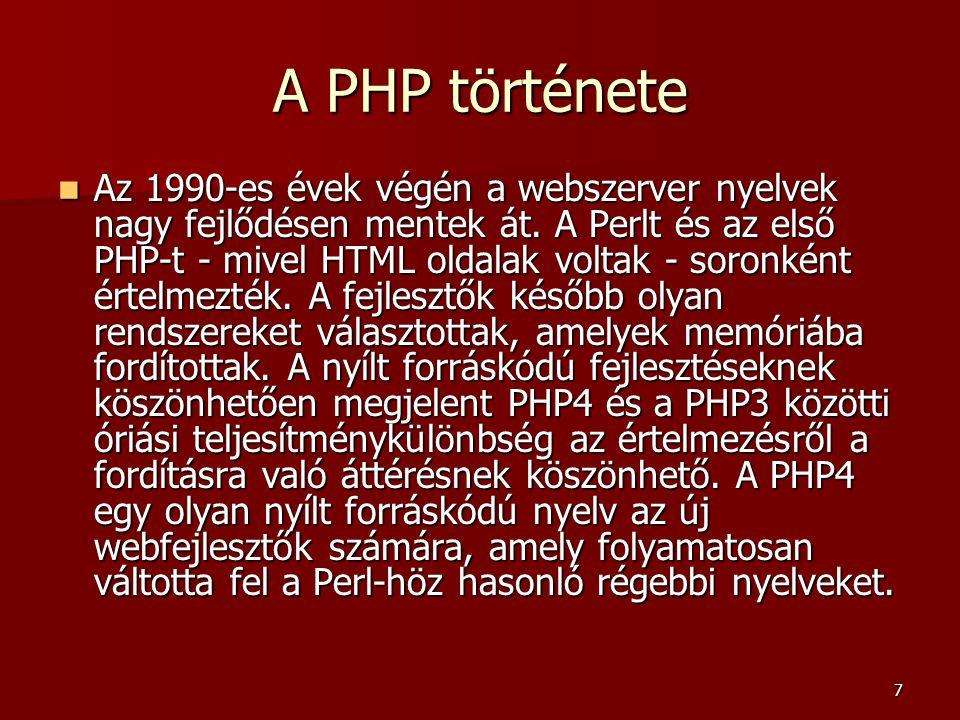 8 A PHP története  Ma a PHP - hivatalosan a PHP: Hypertext Preprocessor elnevezést használja - egy széles körben használt, nyílt forráskódú, általános célú programozási nyelv, különösen jó webfejlesztés támogatással és HTML-be ágyazási képességekkel.