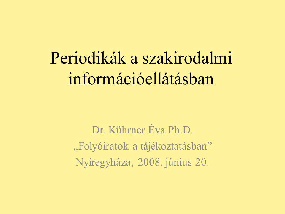 """Periodikák a szakirodalmi információellátásban Dr. Kührner Éva Ph.D. """"Folyóiratok a tájékoztatásban"""" Nyíregyháza, 2008. június 20."""