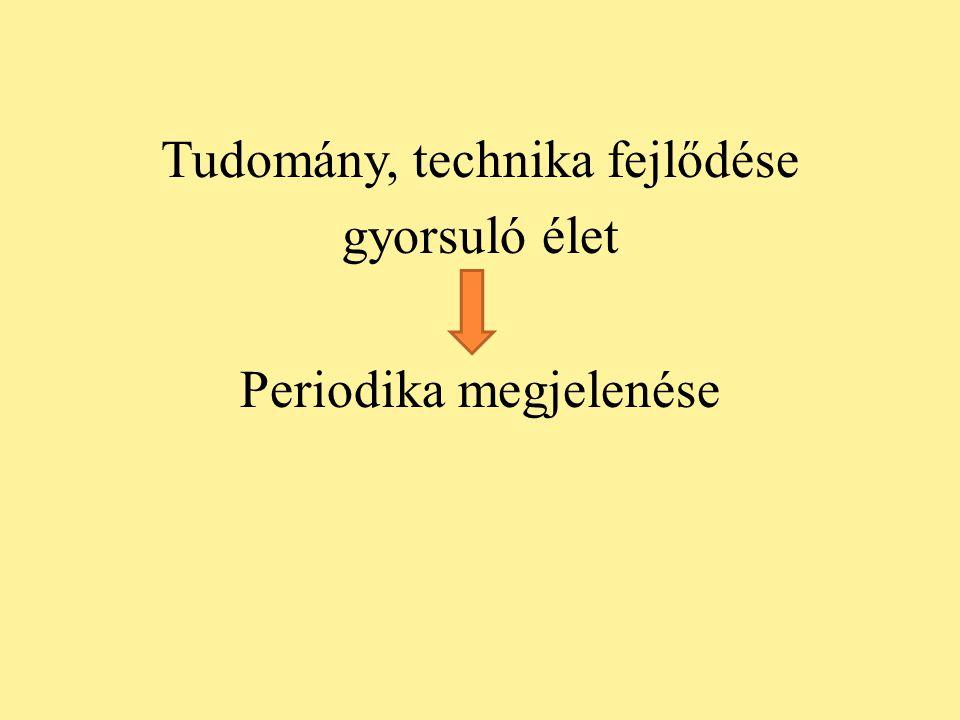 Tudomány, technika fejlődése gyorsuló élet Periodika megjelenése
