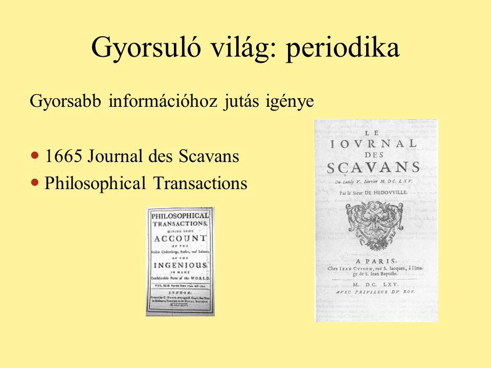 Gyorsuló világ: periodika Gyorsabb információhoz jutás igénye  1665 Journal des Scavans  Philosophical Transactions