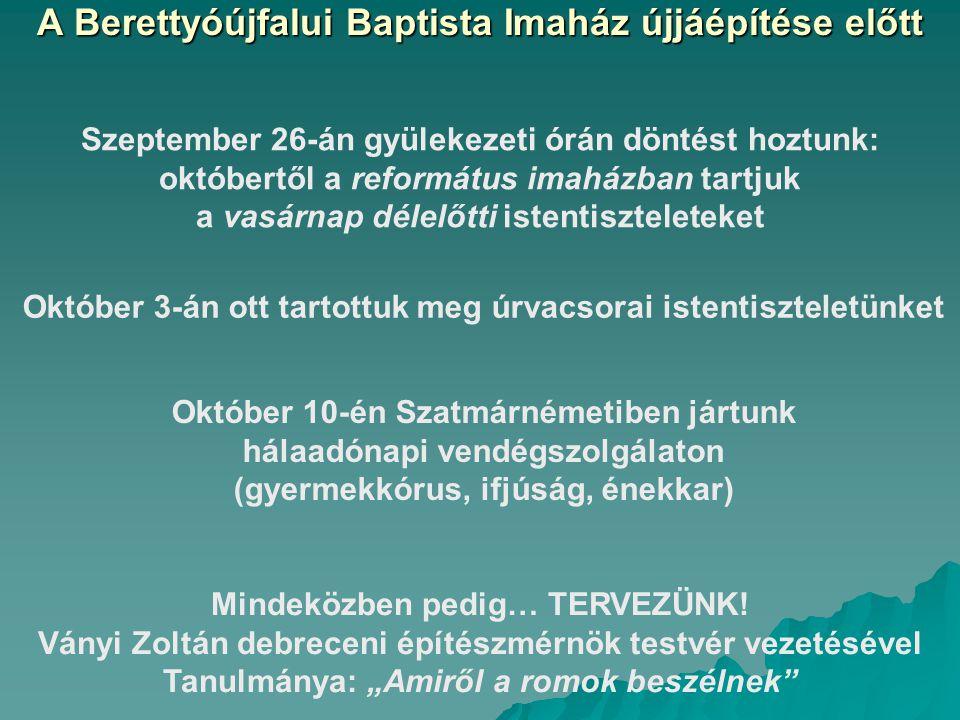 A Berettyóújfalui Baptista Imaház újjáépítése előtt Szeptember 26-án gyülekezeti órán döntést hoztunk: októbertől a református imaházban tartjuk a vasárnap délelőtti istentiszteleteket Október 3-án ott tartottuk meg úrvacsorai istentiszteletünket Október 10-én Szatmárnémetiben jártunk hálaadónapi vendégszolgálaton (gyermekkórus, ifjúság, énekkar) Mindeközben pedig… TERVEZÜNK.