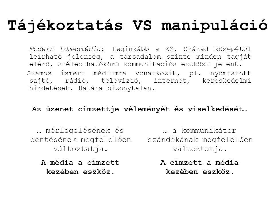 Tájékoztatás VS manipuláció Modern tömegmédia: Leginkább a XX. Század közepétől leírható jelenség, a társadalom szinte minden tagját elérő, széles hat