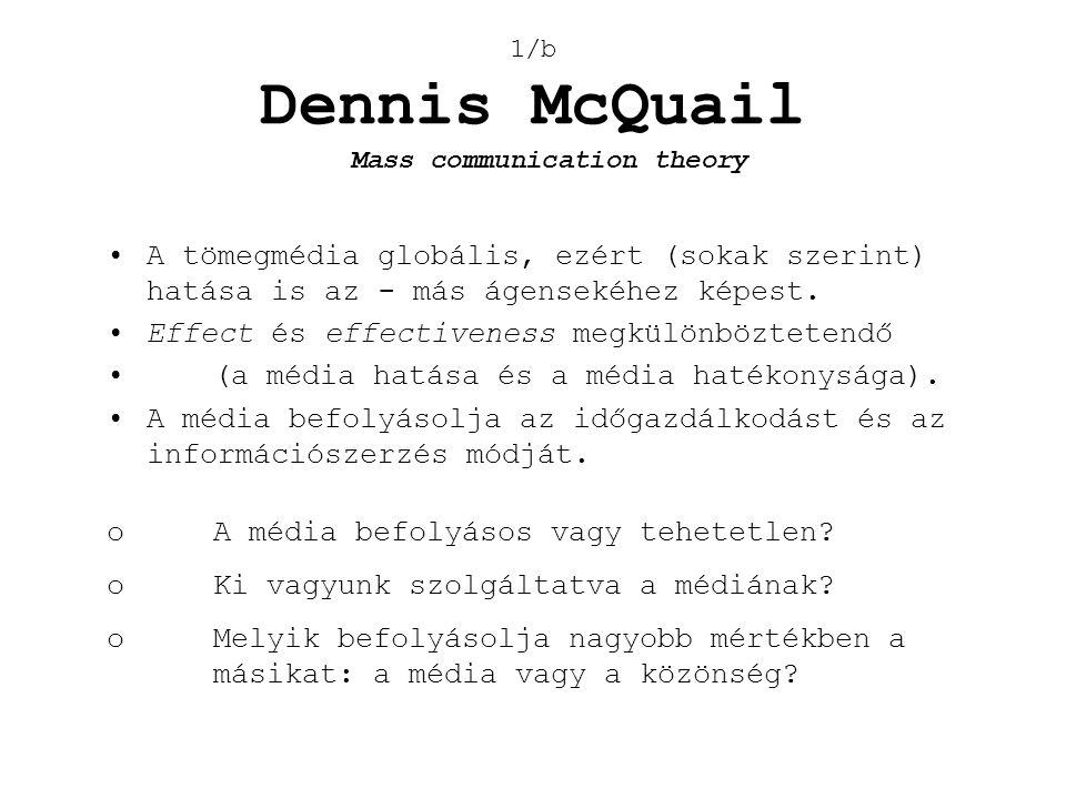 1/b Dennis McQuail •A tömegmédia globális, ezért (sokak szerint) hatása is az - más ágensekéhez képest. •Effect és effectiveness megkülönböztetendő •(