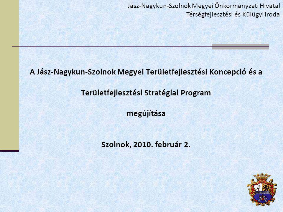 A Jász-Nagykun-Szolnok Megyei Területfejlesztési Koncepció és a Területfejlesztési Stratégiai Program megújítása Szolnok, 2010.