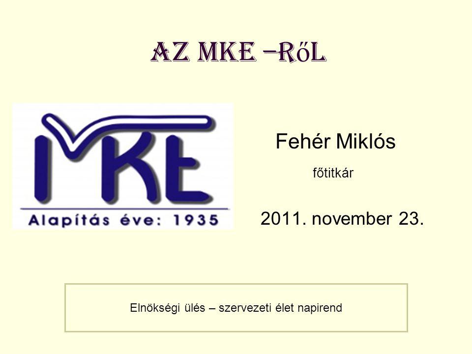az MKE –r ő l Fehér Miklós főtitkár 2011. november 23. Elnökségi ülés – szervezeti élet napirend