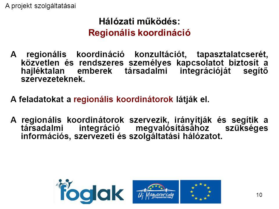10 Hálózati működés: Regionális koordináció A regionális koordináció konzultációt, tapasztalatcserét, közvetlen és rendszeres személyes kapcsolatot biztosít a hajléktalan emberek társadalmi integrációját segítő szervezeteknek.
