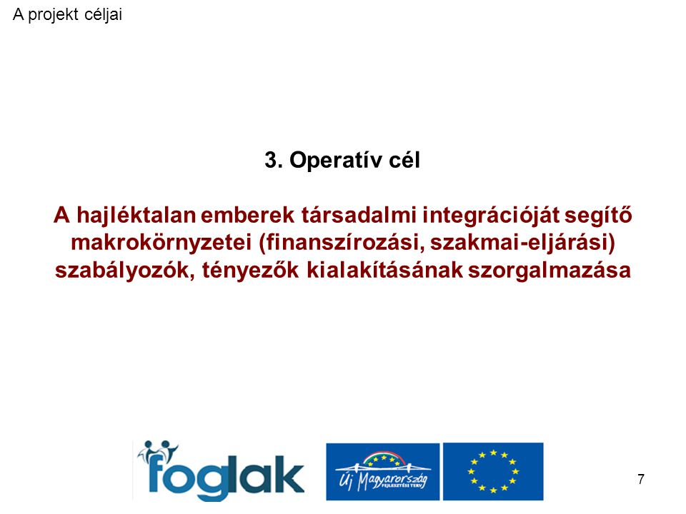 7 3. Operatív cél A hajléktalan emberek társadalmi integrációját segítő makrokörnyzetei (finanszírozási, szakmai-eljárási) szabályozók, tényezők kiala