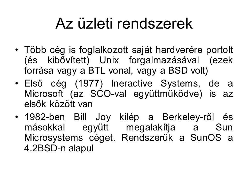Az üzleti rendszerek •Több cég is foglalkozott saját hardverére portolt (és kibővített) Unix forgalmazásával (ezek forrása vagy a BTL vonal, vagy a BSD volt) •Első cég (1977) Ineractive Systems, de a Microsoft (az SCO-val együttműködve) is az elsők között van •1982-ben Bill Joy kilép a Berkeley-ről és másokkal együtt megalakítja a Sun Microsystems céget.