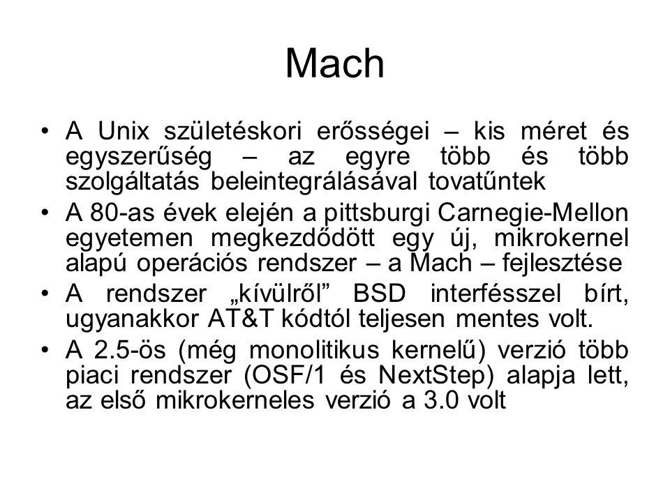 """Mach •A Unix születéskori erősségei – kis méret és egyszerűség – az egyre több és több szolgáltatás beleintegrálásával tovatűntek •A 80-as évek elején a pittsburgi Carnegie-Mellon egyetemen megkezdődött egy új, mikrokernel alapú operációs rendszer – a Mach – fejlesztése •A rendszer """"kívülről BSD interfésszel bírt, ugyanakkor AT&T kódtól teljesen mentes volt."""