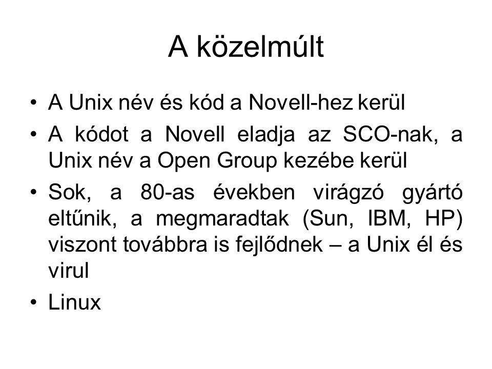A közelmúlt •A Unix név és kód a Novell-hez kerül •A kódot a Novell eladja az SCO-nak, a Unix név a Open Group kezébe kerül •Sok, a 80-as években virágzó gyártó eltűnik, a megmaradtak (Sun, IBM, HP) viszont továbbra is fejlődnek – a Unix él és virul •Linux