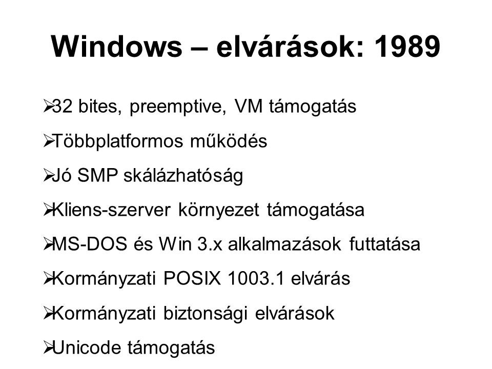 Windows – elvárások: 1989  32 bites, preemptive, VM támogatás  Többplatformos működés  Jó SMP skálázhatóság  Kliens-szerver környezet támogatása  MS-DOS és Win 3.x alkalmazások futtatása  Kormányzati POSIX 1003.1 elvárás  Kormányzati biztonsági elvárások  Unicode támogatás