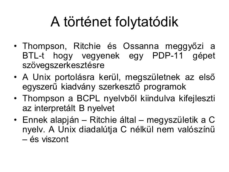 A történet folytatódik •Thompson, Ritchie és Ossanna meggyőzi a BTL-t hogy vegyenek egy PDP-11 gépet szövegszerkesztésre •A Unix portolásra kerül, megszületnek az első egyszerű kiadvány szerkesztő programok •Thompson a BCPL nyelvből kiindulva kifejleszti az interpretált B nyelvet •Ennek alapján – Ritchie által – megyszületik a C nyelv.