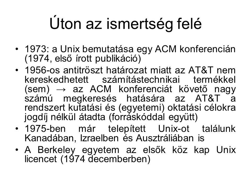 Úton az ismertség felé •1973: a Unix bemutatása egy ACM konferencián (1974, első írott publikáció) •1956-os antitröszt határozat miatt az AT&T nem kereskedhetett számítástechnikai termékkel (sem) → az ACM konferenciát követő nagy számú megkeresés hatására az AT&T a rendszert kutatási és (egyetemi) oktatási célokra jogdíj nélkül átadta (forráskóddal együtt) •1975-ben már telepített Unix-ot találunk Kanadában, Izraelben és Ausztráliában is •A Berkeley egyetem az elsők köz kap Unix licencet (1974 decemberben)