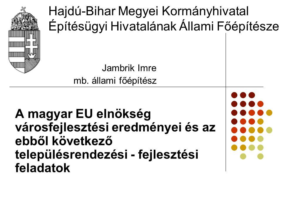Hajdú-Bihar Megyei Kormányhivatal Építésügyi Hivatalának Állami Főépítésze A magyar EU elnökség városfejlesztési eredményei és az ebből következő településrendezési - fejlesztési feladatok Jambrik Imre mb.