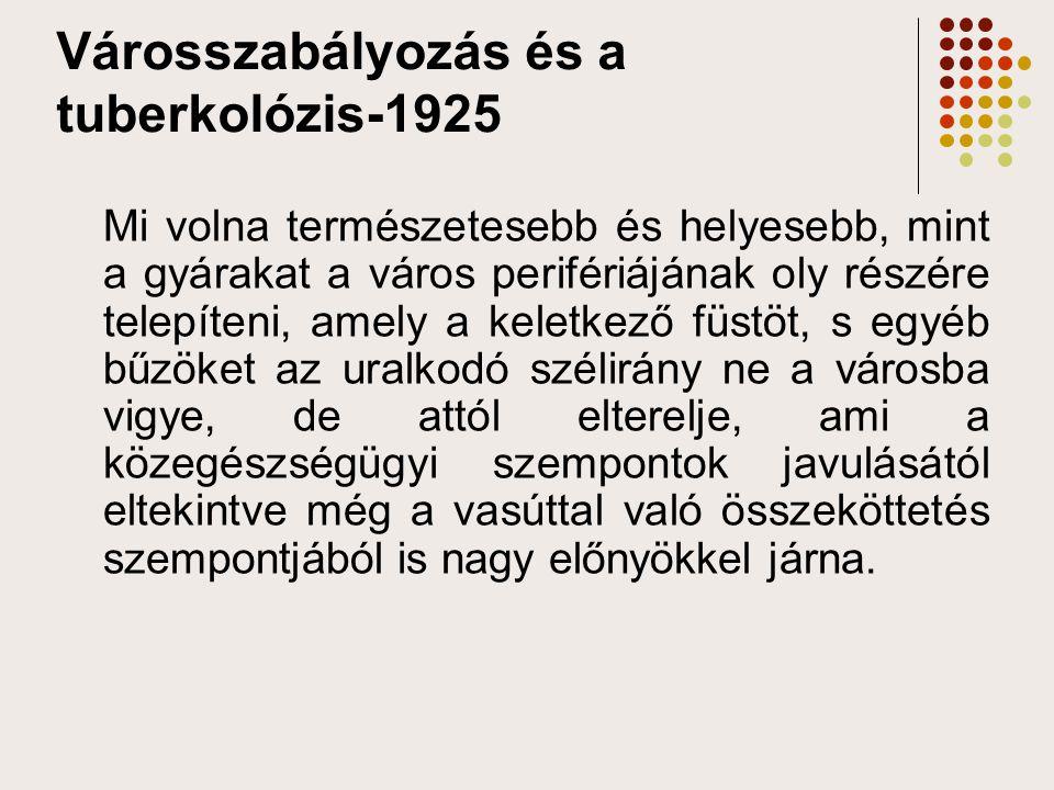 Városszabályozás és a tuberkolózis-1925 Mi volna természetesebb és helyesebb, mint a gyárakat a város perifériájának oly részére telepíteni, amely a k