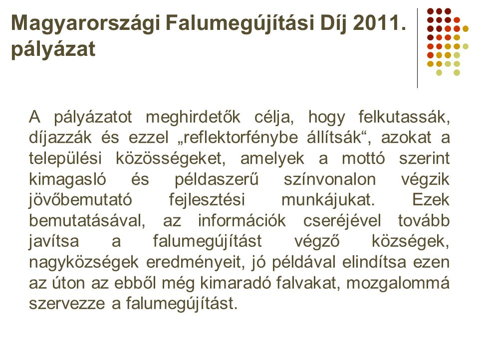 """Magyarországi Falumegújítási Díj 2011. pályázat A pályázatot meghirdetők célja, hogy felkutassák, díjazzák és ezzel """"reflektorfénybe állítsák"""", azokat"""