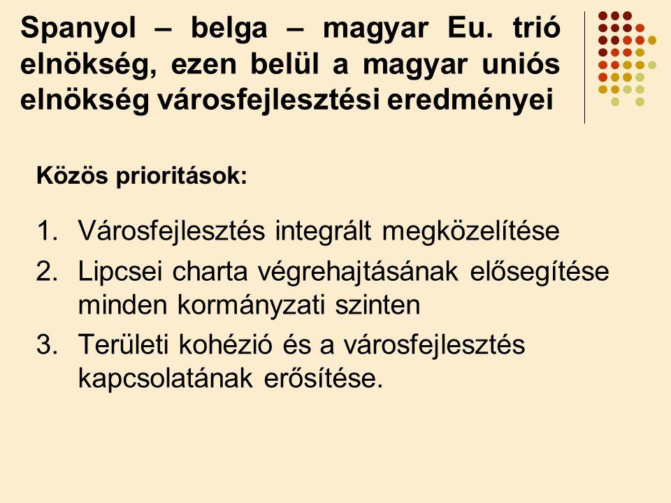 Spanyol – belga – magyar Eu. trió elnökség, ezen belül a magyar uniós elnökség városfejlesztési eredményei 1.Városfejlesztés integrált megközelítése 2