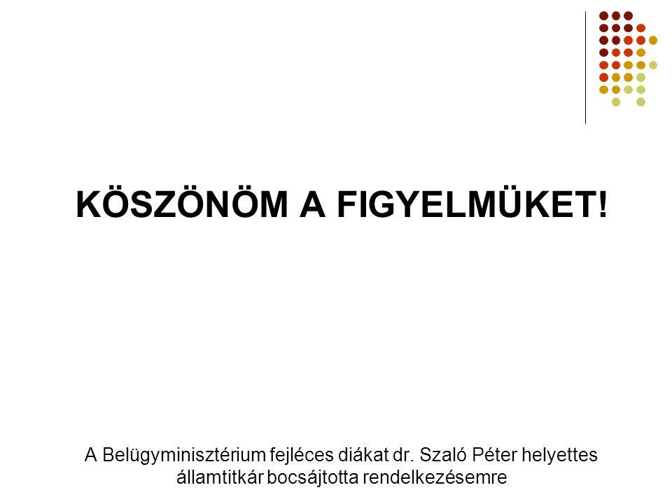 KÖSZÖNÖM A FIGYELMÜKET! A Belügyminisztérium fejléces diákat dr. Szaló Péter helyettes államtitkár bocsájtotta rendelkezésemre