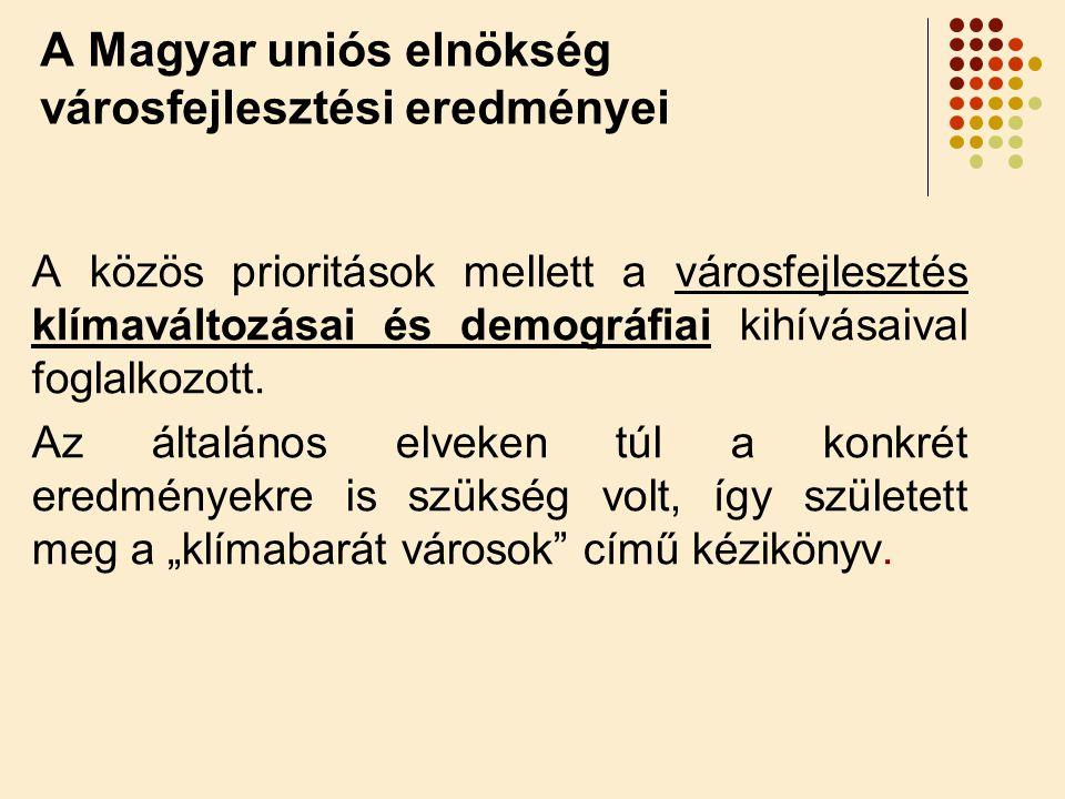 A Magyar uniós elnökség városfejlesztési eredményei A közös prioritások mellett a városfejlesztés klímaváltozásai és demográfiai kihívásaival foglalkozott.