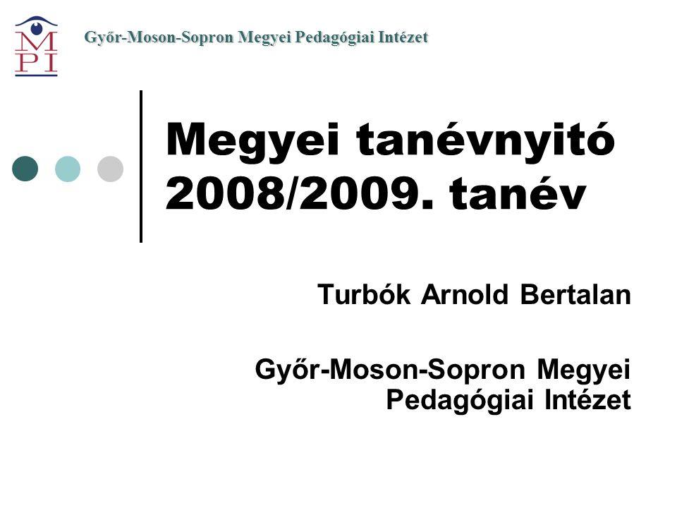 Győr-Moson-Sopron Megyei Pedagógiai Intézet Megyei tanévnyitó 2008/2009. tanév Turbók Arnold Bertalan Győr-Moson-Sopron Megyei Pedagógiai Intézet