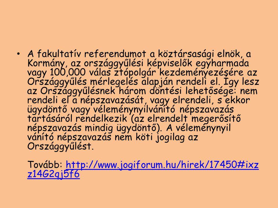 • A fakultatív referendumot a köztársasági elnök, a Kormány, az országgyűlési képviselők egyharmada vagy 100,000 válas ztópolgár kezdeményezésére az O